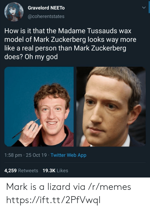 lizard: Gravelord NEETO  @coherentstates  How is it that the Madame Tussauds wax  model of Mark Zuckerberg looks way more  like a real person than Mark Zuckerberg  does? Oh my god  1:58 pm 25 Oct 19 Twitter Web App  4,259 Retweets 19.3K Likes Mark is a lizard via /r/memes https://ift.tt/2PfVwql