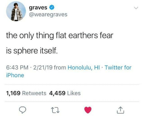 honolulu: graves  @wearegraves  the only thing flat earthers fear  is sphere itself.  6:43 PM 2/21/19 from Honolulu, HI Twitter for  iPhone  1,169 Retweets 4,459 Likes