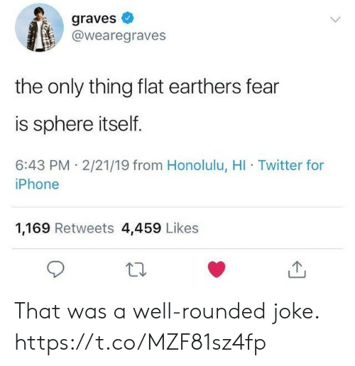 honolulu: graves  @wearegraves  the only thing flat earthers fear  is sphere itself.  6:43 PM 2/21/19 from Honolulu, HI Twitter for  iPhone  1,169 Retweets 4,459 Likes That was a well-rounded joke. https://t.co/MZF81sz4fp