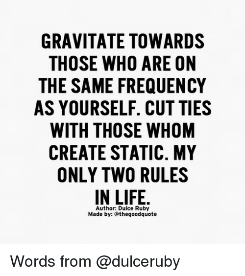 statics: GRAVITATE TOWARDS  THOSE WHO ARE ON  THE SAME FREQUENCY  AS YOURSELF. CUT TIES  WITH THOSE WHOM  CREATE STATIC. MY  ONLY TWO RULES  IN LIFE  Author: Dulce Ruby  Made by: thegoodquote Words from @dulceruby