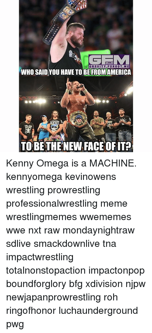 Omega: GRAVITY.FORG0T.ME  WHO SAID YOU HAVE TO BE FROMAMERICA  TO BE THENEW FACE OFITA Kenny Omega is a MACHINE. kennyomega kevinowens wrestling prowrestling professionalwrestling meme wrestlingmemes wwememes wwe nxt raw mondaynightraw sdlive smackdownlive tna impactwrestling totalnonstopaction impactonpop boundforglory bfg xdivision njpw newjapanprowrestling roh ringofhonor luchaunderground pwg