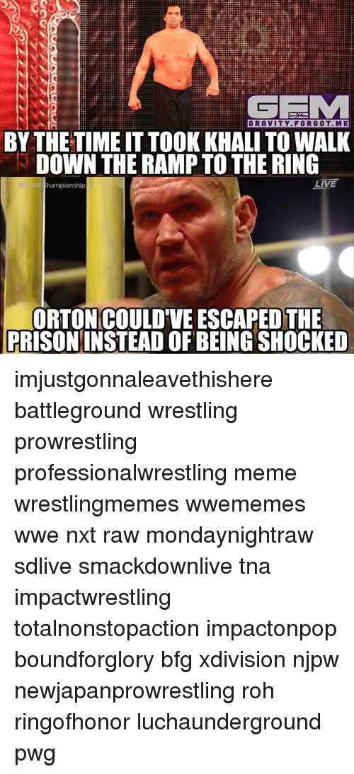 tna: GRAVITY. FORGOT.ME  BY THE TIME IT TOOK KHALI TO WALK  DOWN THE RAMP TO THE RING  ORTON COULD'VE ESCAPED THE  PRISONINSTEAD OF BEING SHOCKED imjustgonnaleavethishere battleground wrestling prowrestling professionalwrestling meme wrestlingmemes wwememes wwe nxt raw mondaynightraw sdlive smackdownlive tna impactwrestling totalnonstopaction impactonpop boundforglory bfg xdivision njpw newjapanprowrestling roh ringofhonor luchaunderground pwg