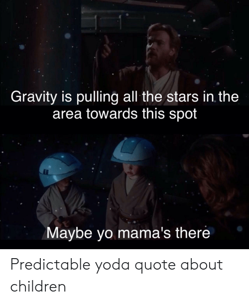 predictable: Gravity is pulling all the stars in the  area towards this spot  Maybe yo mama's there Predictable yoda quote about children