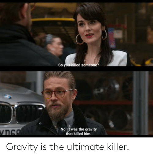 killer: Gravity is the ultimate killer.