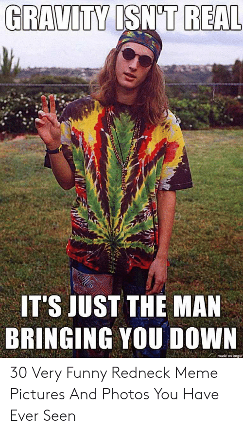 Funny Redneck: GRAVITY ISN'T REAL  IT'S JUST THE MAN  BRINGING YOU DOWN  made on imgur 30 Very Funny Redneck Meme Pictures And Photos You Have Ever Seen