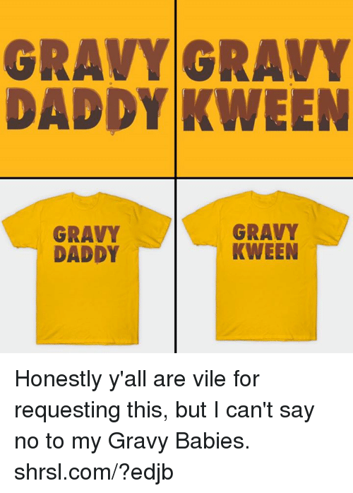 Memes, 🤖, and Babies: GRAVY GRAVY  DADDY KWEEN  GRAVY  GRAVY  KWEEN  DADDY Honestly y'all are vile for requesting this, but I can't say no to my Gravy Babies. shrsl.com/?edjb