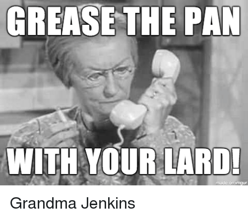 Funny, Grandma, and Grease: GREASE THE PAN  WITH YOUR LARD  made on imour Grandma Jenkins
