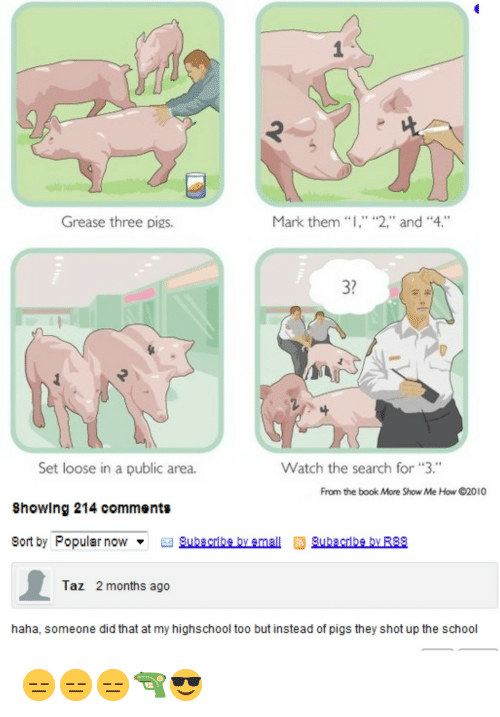 "taz: Grease three pigs.  Mark them  2,"" and ""4.""  3?  Set loose in a public area.  Showlng 214 comments  Bort by Popular nowSubgcrlbe by emallSubcrbe by R!8  Watch the search for 3.""  From the book More Show Me How 2010  Taz  2 months ago  haha, someone did that at my highschool too but instead of pigs they shot up the school <p>😑😑😑🔫😎</p>"