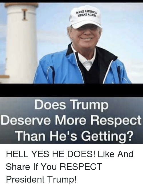 Memes, Respect, and Trump: GREAT AGAB  Does Trump  Deserve More Respect  Than He's Getting? HELL YES HE DOES!  Like And Share If You RESPECT President Trump!