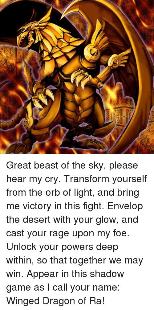 glow: Great beast of the sky, please hear my cry. Transform yourself from the orb of light, and bring me victory in this fight. Envelop the desert with your glow, and cast your rage upon my foe. Unlock your powers deep within, so that together we may win. Appear in this shadow game as I call your name: Winged Dragon of Ra!
