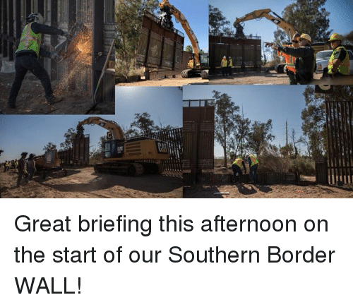 This, Great, and Afternoon: Great briefing this afternoon on the start of our Southern Border WALL!