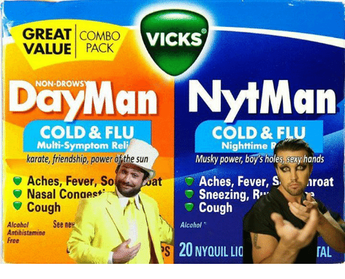 "Memes, Sexy, and Holes: GREAT COMBO VICKS  VALUE PACK  DayMan NytMan  NON-DROWS  COLD & FLU  COLD & FLU  Multi-Symptom Reli  karate, friendship, power of the sun  Nighttime R  Musky power, boy's holes, sexy hands  Aches, Fever, So  Nasal Conges  aroat  Aches, Fever, S  Sneezing, R""  Cough  at  ▼ Cough  Alcoholee ne  Antihistamine  Free  Alcohol  20 NYOUIL LIO  「AL !"