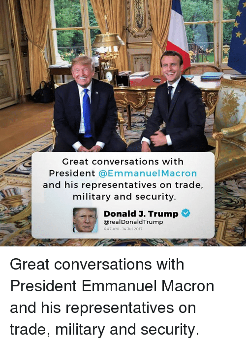 Trump, Military, and President: Great conversations with  President @EmmanuelMacron  and his representatives on trade,  military and security  Donald J. Trump  @real DonaldTrump  6:47 AM-14 3ul 2017 Great conversations with President Emmanuel Macron and his representatives on trade, military and security.