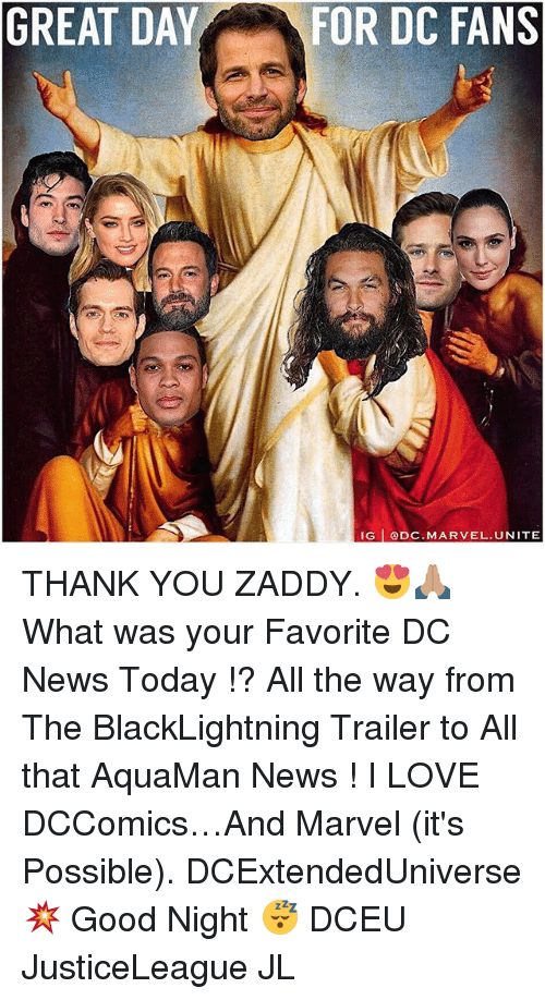 Love, Memes, and News: GREAT DAY  FOR DC FANS  IG  ODC. MARVEL UNITE THANK YOU ZADDY. 😍🙏🏽 What was your Favorite DC News Today !? All the way from The BlackLightning Trailer to All that AquaMan News ! I LOVE DCComics…And Marvel (it's Possible). DCExtendedUniverse 💥 Good Night 😴 DCEU JusticeLeague JL