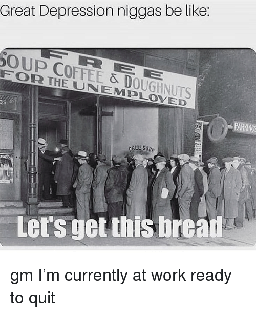 Great Depression: Great Depression niggas be like:  OUP COFFEE & DOUGHNUTS  FORR THE UNEMPLOYED  35  Let's get this bread gm I'm currently at work ready to quit