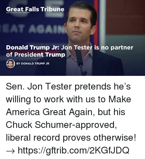 Usa Today: Great Falls Tribune  PART OF THE USA TODAY NETWORK  SAL  Donald Trump Jr: Jon Tester is no partner  of President Trump  BY DONALD TRUMP JR Sen. Jon Tester pretends he's willing to work with us to Make America Great Again, but his Chuck Schumer-approved, liberal record proves otherwise!→ https://gftrib.com/2KGfJDQ