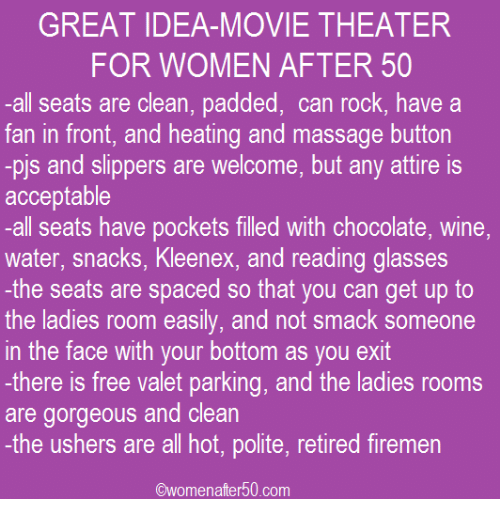 kleenex: GREAT IDEA-MOVIE THEATER  FOR WOMEN AFTER 50  all seats are clean, padded, can rock, have a  fan in front, and heating and massage button  -pis and slippers are welcome, but any attire is  acceptable  -all seats have pockets filled with chocolate, wine,  water, snacks, Kleenex, and reading glasses  the seats are spaced so that you can get up to  the ladies room easily, and not smack someone  in the face with your bottom as you exit  -there is free valet parking, and the ladies rooms  are gorgeous and clean  -the ushers are all hot, polite, retired firemen  Owomenafter 50 com