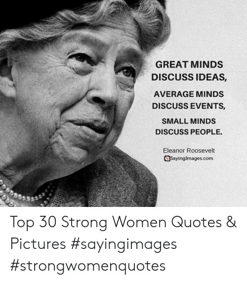 strong women: GREAT MINDS  DISCUSS IDEAS,  AVERAGE MINDS  DISCUSS EVENTS  SMALL MINDS  DISCUSS PEOPLE.  Eleanor Roosevelt  Sayinglmages.com Top 30 Strong Women Quotes & Pictures #sayingimages #strongwomenquotes