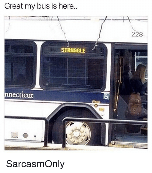Funny, Memes, and Struggle: Great my bus is here.  228  STRUGGLE  nnecticut SarcasmOnly
