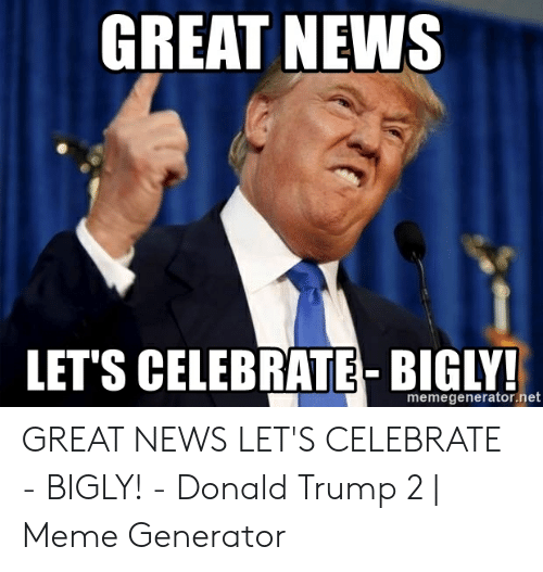Bigly Donald Trump: GREAT NEWS  LET'S CELEBRATE- BIGLY!  memegenerator.net GREAT NEWS LET'S CELEBRATE - BIGLY! - Donald Trump 2   Meme Generator