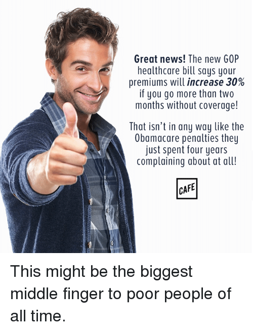 Memes, 🤖, and Gop: Great news! The new GOP  healthcare bill says your  premiums will increase 30%  if you go more than two  months without coverage!  That isn't in any way like the  Obamacare penalties they  just spent four years  complaining about at all! This might be the biggest middle finger to poor people of all time.