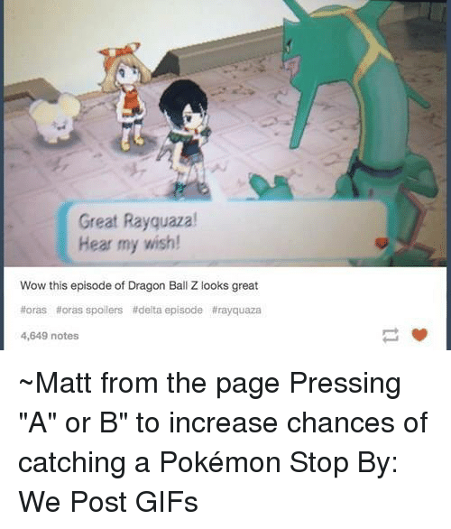 """dragon balls: Great Rayquazal  Hear my wish!  Wow this episode of Dragon Ball Z looks great  #oras #oras spoilers #delta episode #rayguaza  4,649 notes ~Matt from the page Pressing """"A"""" or B"""" to increase chances of catching a Pokémon Stop By: We Post GIFs"""