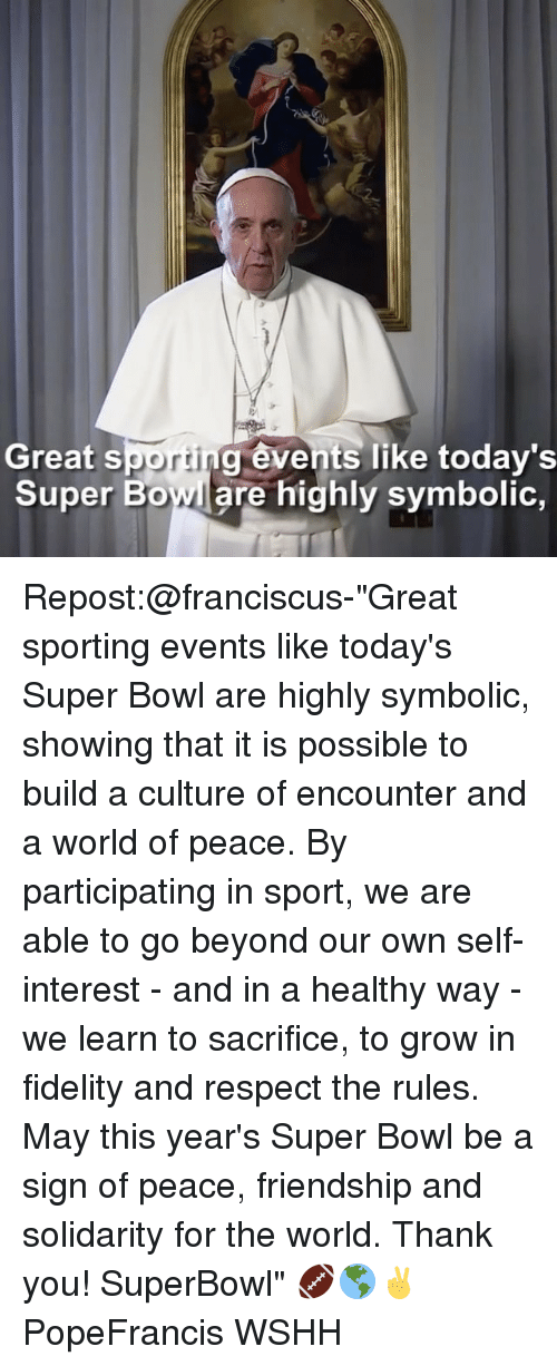 """Fidel: Great S  porti  events like today's  Super Bowl are highly symbolic Repost:@franciscus-""""Great sporting events like today's Super Bowl are highly symbolic, showing that it is possible to build a culture of encounter and a world of peace. By participating in sport, we are able to go beyond our own self-interest - and in a healthy way - we learn to sacrifice, to grow in fidelity and respect the rules. May this year's Super Bowl be a sign of peace, friendship and solidarity for the world. Thank you! SuperBowl"""" 🏈🌎✌️ PopeFrancis WSHH"""