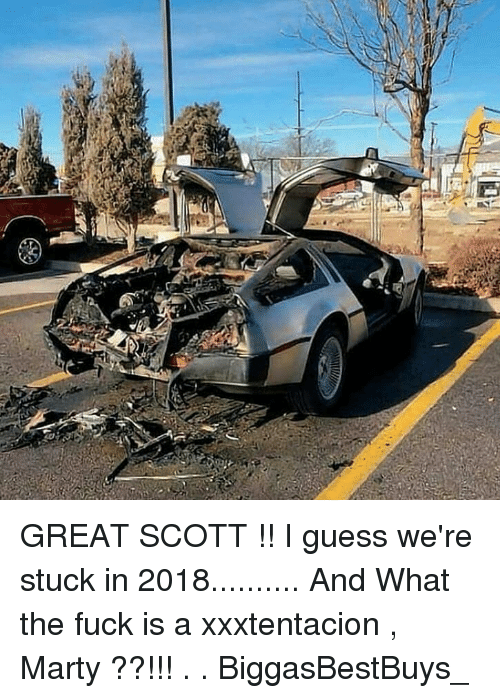 Memes, Fuck, and Guess: GREAT SCOTT !! I guess we're stuck in 2018.......... And What the fuck is a xxxtentacion , Marty ??!!! . . BiggasBestBuys_