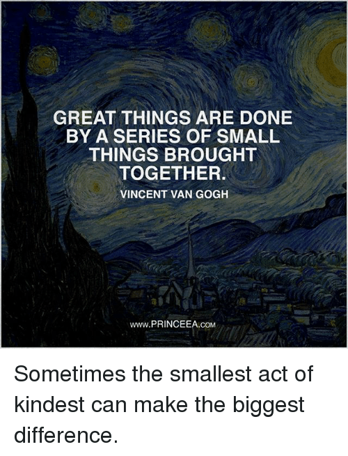 Vanned: GREAT THINGS ARE DONE  BY A SERIES OF SMALL  THINGS BROUGHT  TOGETHER  VINCENT VAN GOGH  www.PRINCEEA.coM Sometimes the smallest act of kindest can make the biggest difference.