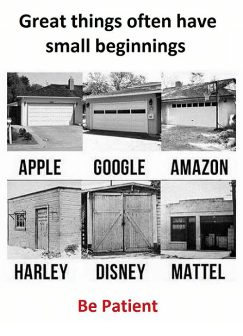 Amazon, Apple, and Disney: Great things often have  small beginnings  APPLE  GOOGLE AMAZON  HARLEY DISNEY MATTEL  Be Patient