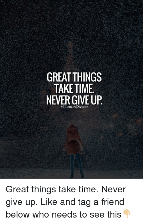 Friends, Memes, and Ups: GREAT THINGS  TAKE TIME.  NEVER GIVE UP  Millionaire Division Great things take time. Never give up. Like and tag a friend below who needs to see this👇🏼