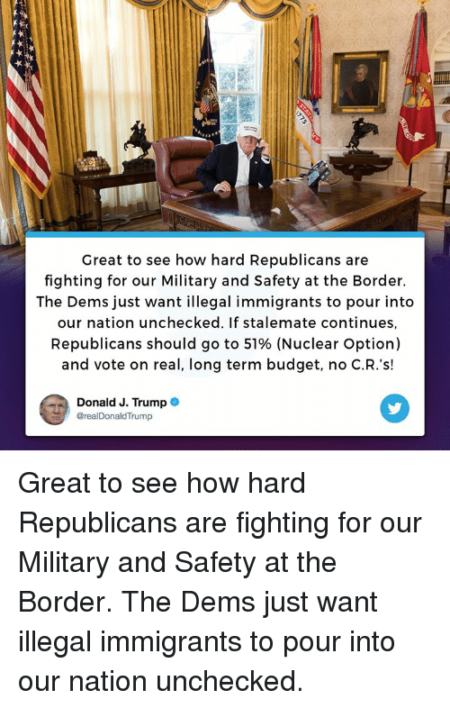 Budget, Trump, and Military: Great to see how hard Republicans are  fighting for our Military and Safety at the Border.  The Dems just want illegal immigrants to pour into  our nation unchecked. If stalemate continues,  Republicans should go to 51% (Nuclear Option)  and vote on real, long term budget, no C.R.'s!  Donald J. Trump  @realDonaldTrump Great to see how hard Republicans are fighting for our Military and Safety at the Border. The Dems just want illegal immigrants to pour into our nation unchecked.
