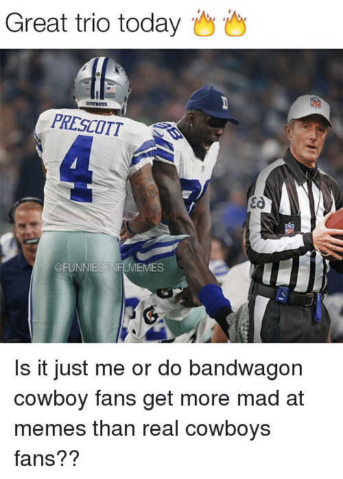 Real Cowboy: Great trio today  Cowrooys  PRESCOTT  OFUNNIESTNFLMEMES  Ea Is it just me or do bandwagon cowboy fans get more mad at memes than real cowboys fans??