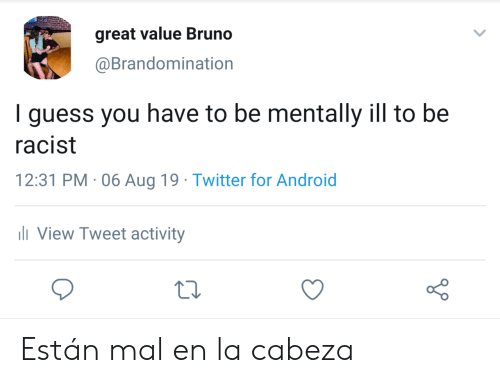 Cabeza: great value Bruno  @Brandomination  I guess you have to be mentally ill to be  racist  12:31 PM 06 Aug 19 Twitter for Android  li View Tweet activity Están mal en la cabeza