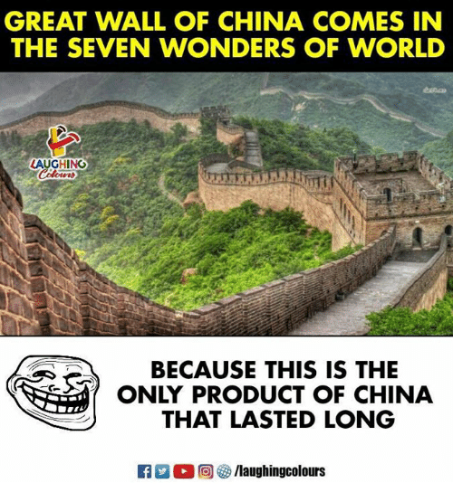 China, World, and Indianpeoplefacebook: GREAT WALL OF CHINA COMES IN  THE SEVEN WONDERS OF WORLD  LAUGHING  BECAUSE THIS IS THE  ONLY PRODUCT OF CHINA  THAT LASTED LONG