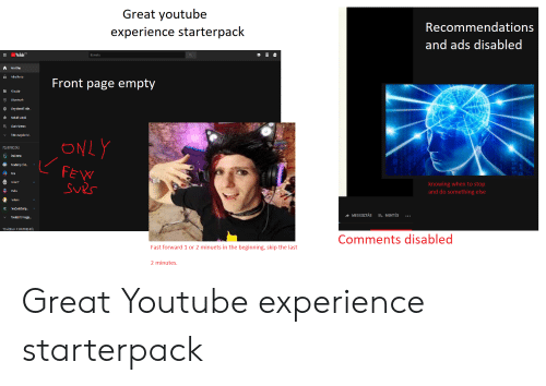 youtubed: Great youtube  experience starterpack  Recommendations  and ads disabled  YouTubeD  Kerests  KEzdSlap  oris  H  Front page empty  KEnydir  Hia n  Megnézend nde.  Kedvel videok  Muslc Memes  Taibb megielenté  ONLY  FELIRATKOZAS  2ndJemm  Academy ci ld  FEW  Sves  Critar?  knowing when to stop  and do something else  Pralyx  anano  (A  reeCodeCamp.  MEGOSZTÁS  MENTÉS  Tovabbl19 magle..  TOWABBIAK A YOUTUBE-RÓL  Comments disabled  Fast forward 1 or 2 minuets in the beginning, skip the last  2 minutes Great Youtube experience starterpack