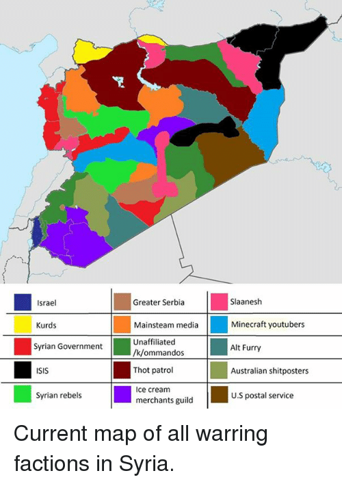Greater Serbia: Greater Serbia  Slaanesh  Israel  Kurds  Mainsteam media  Minecraft youtubers  Unaffiliated  Syrian Government  Alt Furry  /k/ommandos  Thot patrol  ISIS  Australian shitposters  ce cream  U.S postal service  Syrian rebels  merchants guild Current map of all warring factions in Syria.