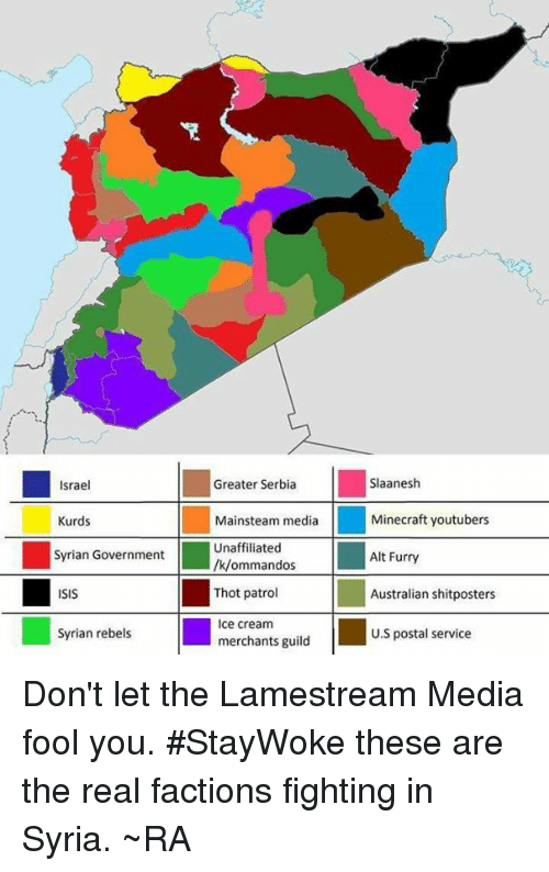 Greater Serbia: Greater Serbia  Slaanesh  Israel  Kurds  Mainsteam media  Minecraft youtubers  Unaffiliated  Syrian Government  Alt Furry  /k/ommandos  Thot patrol  Australian shitposters  ISIS  Ice cream  Syrian rebels  U.S postal service  merchants guild Don't let the Lamestream Media fool you. #StayWoke these are the real factions fighting in Syria. ~RA