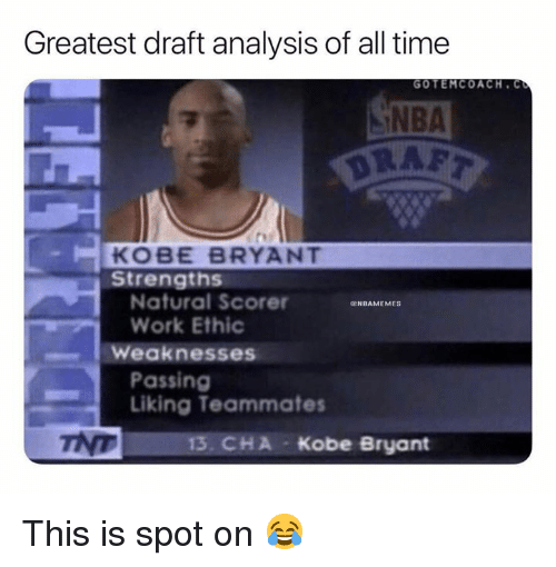 work ethic: Greatest draft analysis of all time  NBA  DRAF  GOTEMCOACH. C  KOBE BRYANT  Strengths  Natural Scorer  Work Ethic  ENBAMEMES  Weaknesses  Passing  Liking Teammates  13. CHA Kobe Bryant This is spot on 😂