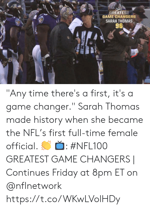 "continues: GREATEST  GAME CHANGERS  SARAH THOMAS  96  B ""Any time there's a first, it's a game changer.""  Sarah Thomas made history when she became the NFL's first full-time female official. 👏  📺: #NFL100 GREATEST GAME CHANGERS 