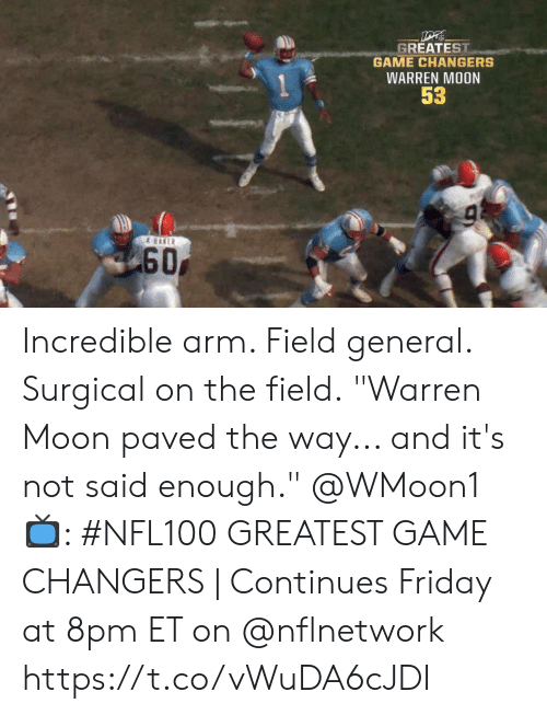 "continues: GREATEST  GAME CHANGERS  WARREN MOON  53  & EAKER  60 Incredible arm. Field general. Surgical on the field.  ""Warren Moon paved the way... and it's not said enough."" @WMoon1   📺: #NFL100 GREATEST GAME CHANGERS 