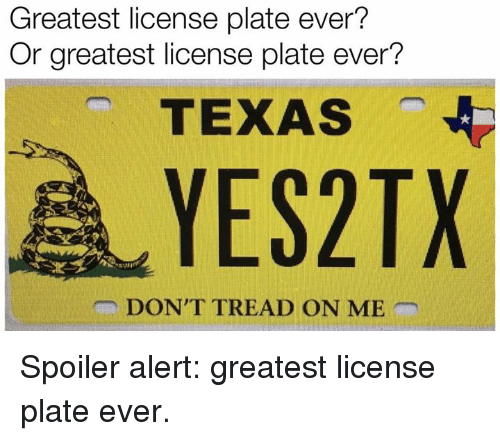Texas, Dont Tread on Me, and License Plate: Greatest license plate ever?  Or greatest license plate ever?  TEXAS  YES2TX  DON'T TREAD ON ME Spoiler alert: greatest license plate ever.