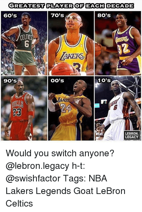 Celtic, Los Angeles Lakers, and Memes: GREATEST PLAYER OFEACHUDECADE  60's  70's  80 S  CELTIC  AKERS  9o's  oO's  1O's  23  LEBRON.  LEGACY Would you switch anyone? @lebron.legacy h-t: @swishfactor Tags: NBA Lakers Legends Goat LeBron Celtics