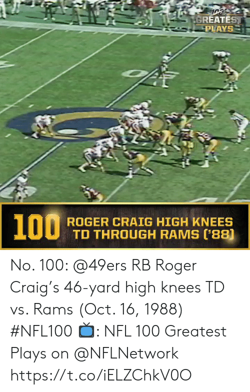 Oct 16: GREATEST  PLAYS  100  ROGER CRAIG HIGH KNEES  TD THROUGH RAMS (88) No. 100: @49ers RB Roger Craig's 46-yard high knees TD vs. Rams (Oct. 16, 1988) #NFL100  ?: NFL 100 Greatest Plays on @NFLNetwork https://t.co/iELZChkV0O