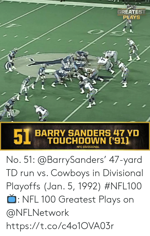 Barry: GREATEST  PLAYS  51  BARRY SANDERS 47 YD  TOUCHDOWN ['911  NFC DIVISIONAL No. 51: @BarrySanders' 47-yard TD run vs. Cowboys in Divisional Playoffs (Jan. 5, 1992) #NFL100  ?: NFL 100 Greatest Plays on @NFLNetwork https://t.co/c4o1OVA03r