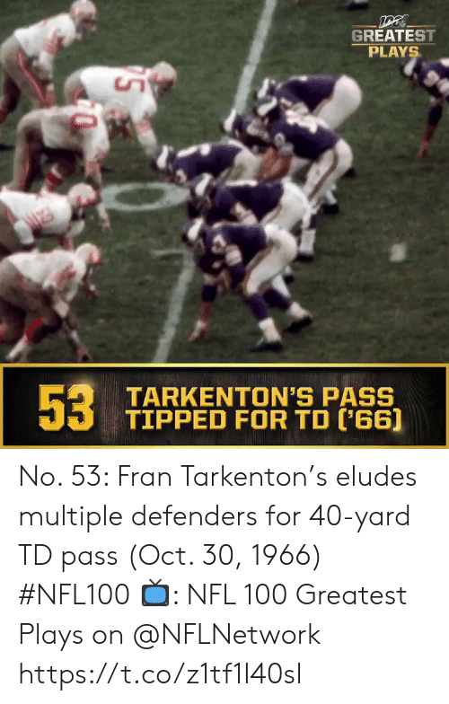 fran: GREATEST  PLAYS  53  TARKENTON'S PASS  TIPPED FOR TD ('66] No. 53: Fran Tarkenton's eludes multiple defenders for 40-yard TD pass (Oct. 30, 1966) #NFL100  ?: NFL 100 Greatest Plays on @NFLNetwork https://t.co/z1tf1I40sI