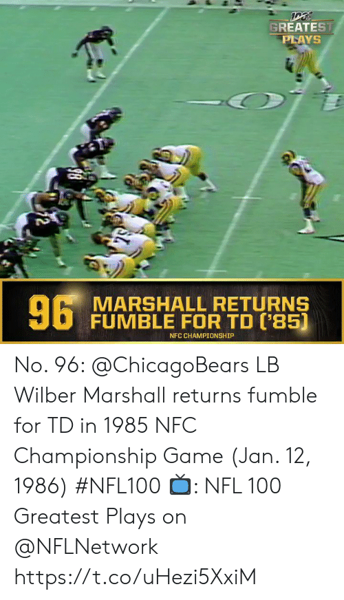 marshall: GREATEST  PLAYS  6 MARSHALL RETURNS  FUMBLE FOR TD ('85)  NFC CHAMPIONSHIP  2 No. 96: @ChicagoBears LB Wilber Marshall returns fumble for TD in 1985 NFC Championship Game (Jan. 12, 1986) #NFL100  ?: NFL 100 Greatest Plays on @NFLNetwork https://t.co/uHezi5XxiM