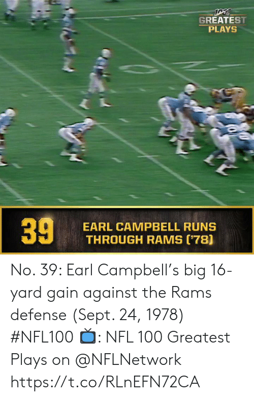 earl: GREATEST  PLAYS  EARL CAMPBELL RUNS  THROUGH RAMS (78]  39 No. 39: Earl Campbell's big 16-yard gain against the Rams defense (Sept. 24, 1978) #NFL100  ?: NFL 100 Greatest Plays on @NFLNetwork https://t.co/RLnEFN72CA