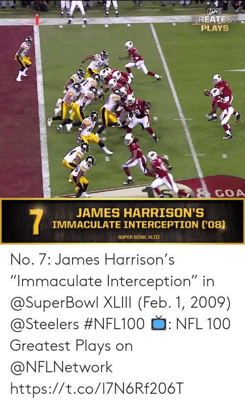 "Harrison: GREATEST  PLAYS  S  GOA  JAMES HARRISON'S  IMMACULATE INTERCEPTION (08]  7  SUPER BOWL XLIII No. 7: James Harrison's ""Immaculate Interception"" in @SuperBowl XLIII (Feb. 1, 2009) @Steelers #NFL100  📺: NFL 100 Greatest Plays on @NFLNetwork https://t.co/l7N6Rf206T"