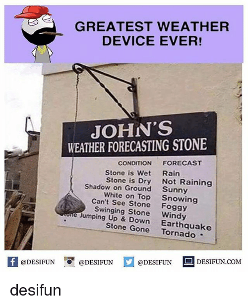 "Memes, Earthquake, and Forecast: GREATEST WEATHER  DEVICE EVER!  JOHN'S  WEATHER FORECASTING STONE  CONDITION FORECAST  Rain  Not Raining  Sunny  Snowing  Stone is Wet  Stone is Dry  Shadow on Ground  White on Top  Can't See Stone Foggy  Swinging Stone Windy  e Jumping Up & Down Earthquake  Stone Gone Tornado ""  @DESIFUN DESIFUN.COM  K @DESIFUN 증@DESIFUN口 desifun"